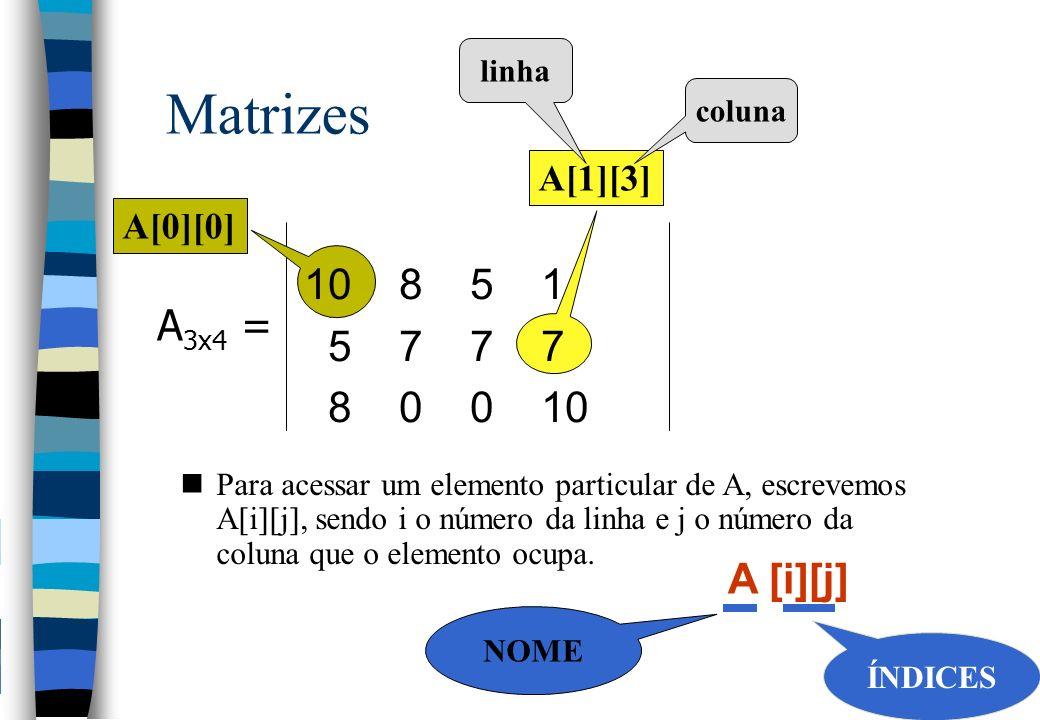 Matrizes 10 8 5 1 5 7 7 7 A3x4 = 8 0 0 10 A [i][j] A[1][3] A[0][0]